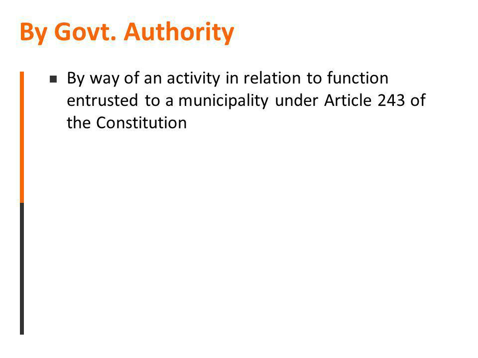 By Govt. Authority By way of an activity in relation to function entrusted to a municipality under Article 243 of the Constitution