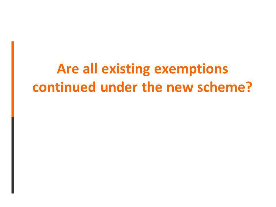 Are all existing exemptions continued under the new scheme?
