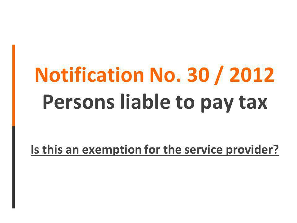 Notification No. 30 / 2012 Persons liable to pay tax Is this an exemption for the service provider?