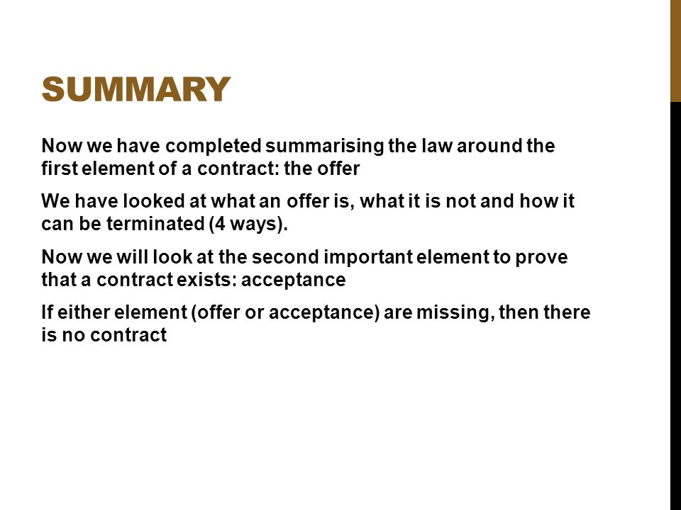 SUMMARY Now we have completed summarising the law around the first element of a contract: the offer We have looked at what an offer is, what it is not
