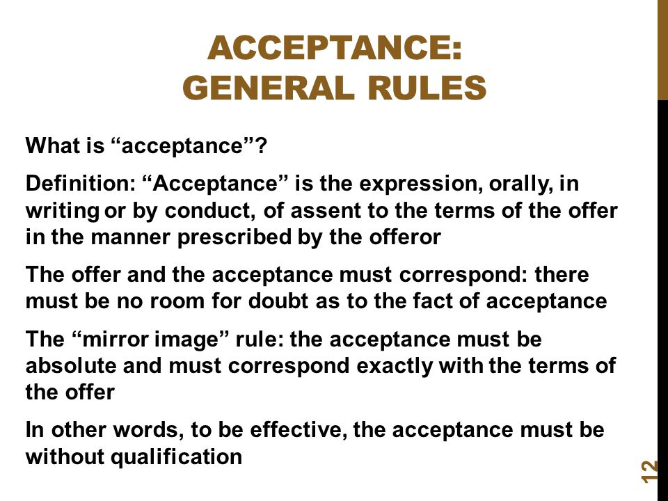 ACCEPTANCE: GENERAL RULES 12 What is acceptance? Definition: Acceptance is the expression, orally, in writing or by conduct, of assent to the terms of
