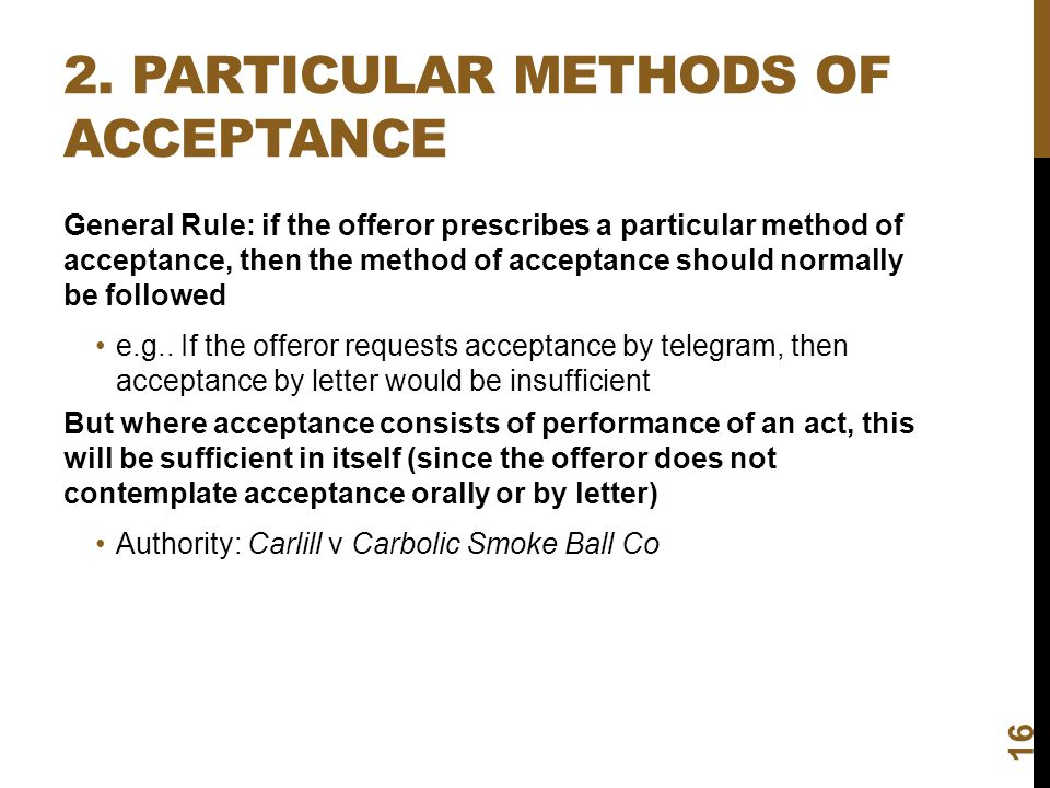 2. PARTICULAR METHODS OF ACCEPTANCE 16 General Rule: if the offeror prescribes a particular method of acceptance, then the method of acceptance should