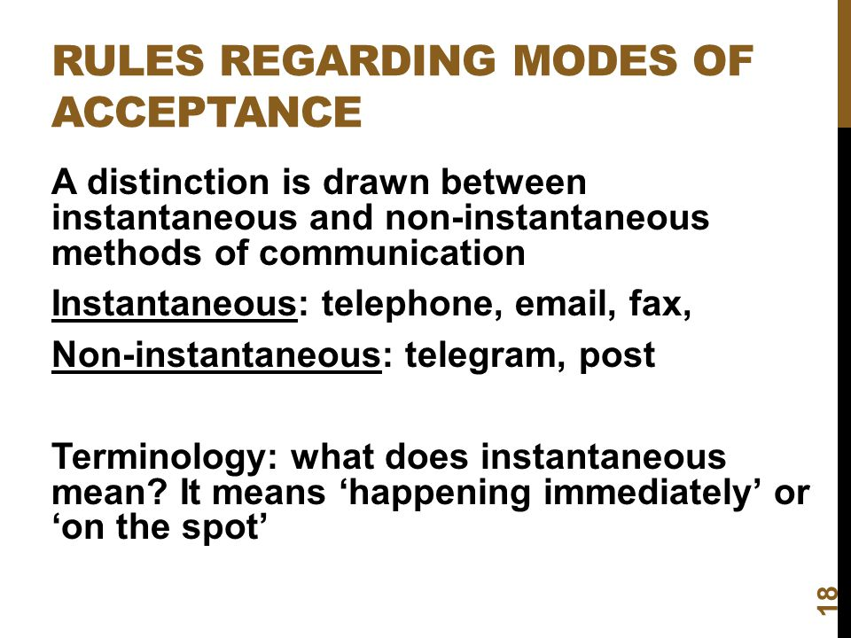 RULES REGARDING MODES OF ACCEPTANCE 18 A distinction is drawn between instantaneous and non-instantaneous methods of communication Instantaneous: tele
