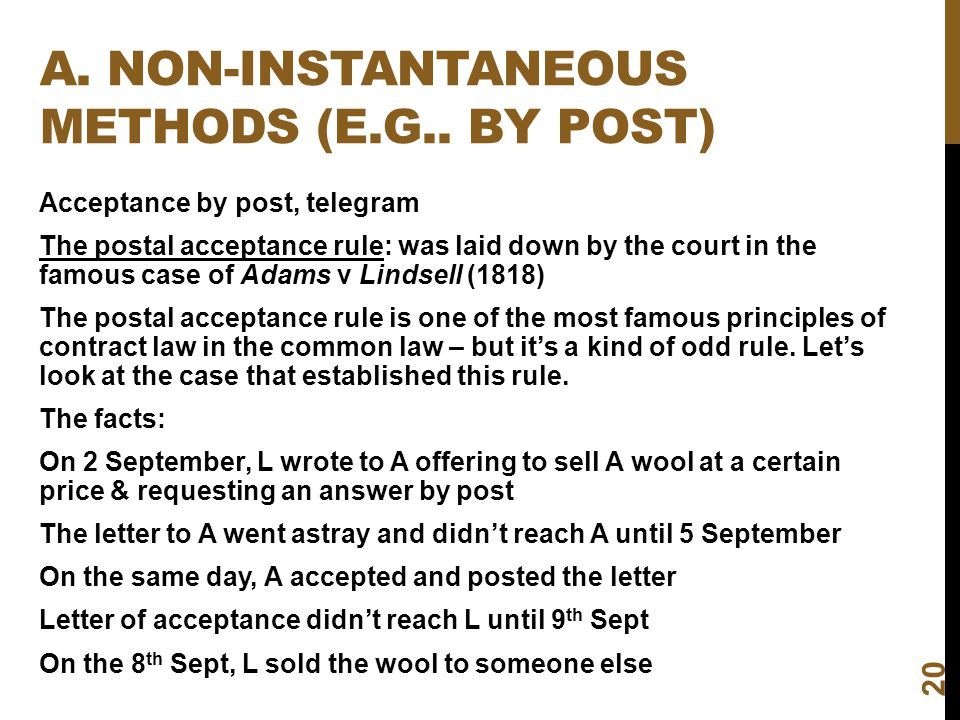 A. NON-INSTANTANEOUS METHODS (E.G.. BY POST) 20 Acceptance by post, telegram The postal acceptance rule: was laid down by the court in the famous case