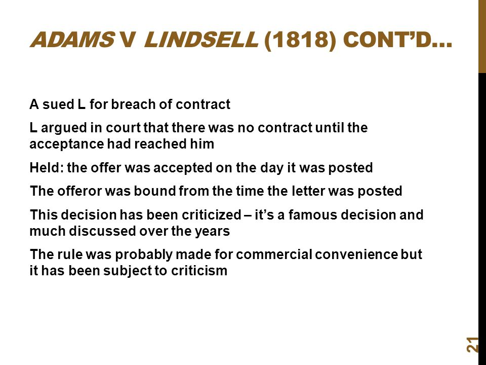 ADAMS V LINDSELL (1818) CONTD… 21 A sued L for breach of contract L argued in court that there was no contract until the acceptance had reached him He
