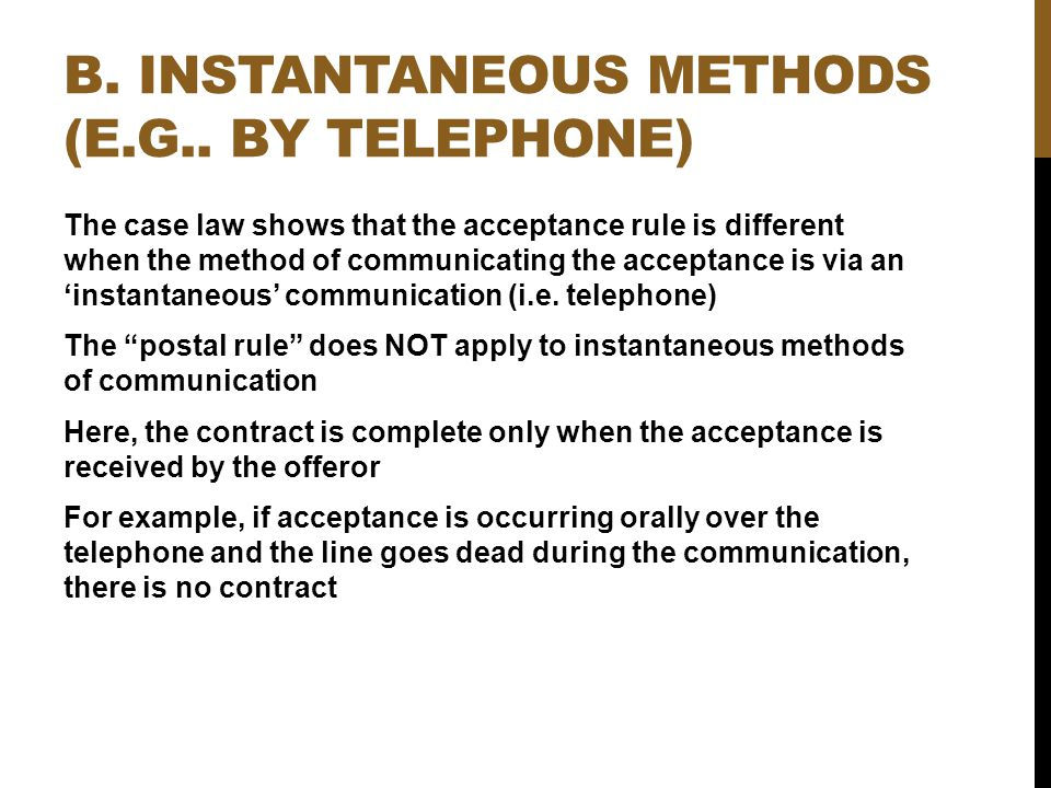 B. INSTANTANEOUS METHODS (E.G.. BY TELEPHONE) The case law shows that the acceptance rule is different when the method of communicating the acceptance