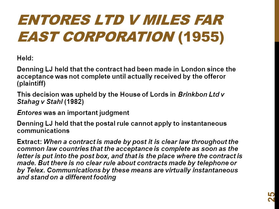 ENTORES LTD V MILES FAR EAST CORPORATION (1955) Held: Denning LJ held that the contract had been made in London since the acceptance was not complete