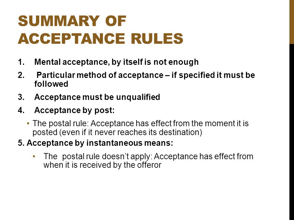 SUMMARY OF ACCEPTANCE RULES 1.Mental acceptance, by itself is not enough 2. Particular method of acceptance – if specified it must be followed 3.Accep