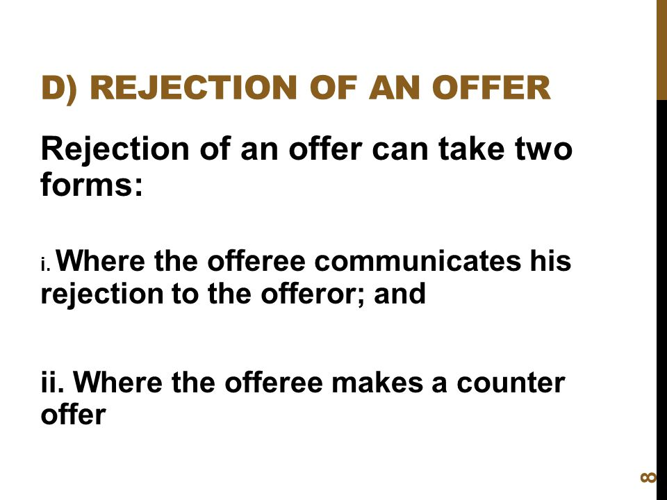 D) REJECTION OF AN OFFER Rejection of an offer can take two forms: i. Where the offeree communicates his rejection to the offeror; and ii. Where the o
