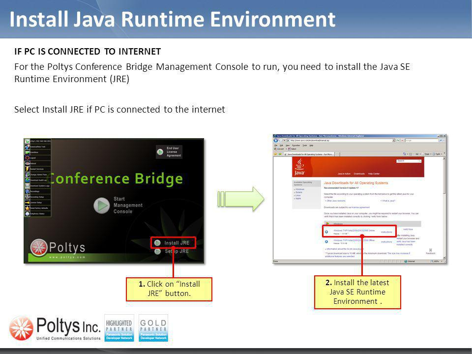 Install Java Runtime Environment IF PC IS CONNECTED TO INTERNET For the Poltys Conference Bridge Management Console to run, you need to install the Ja