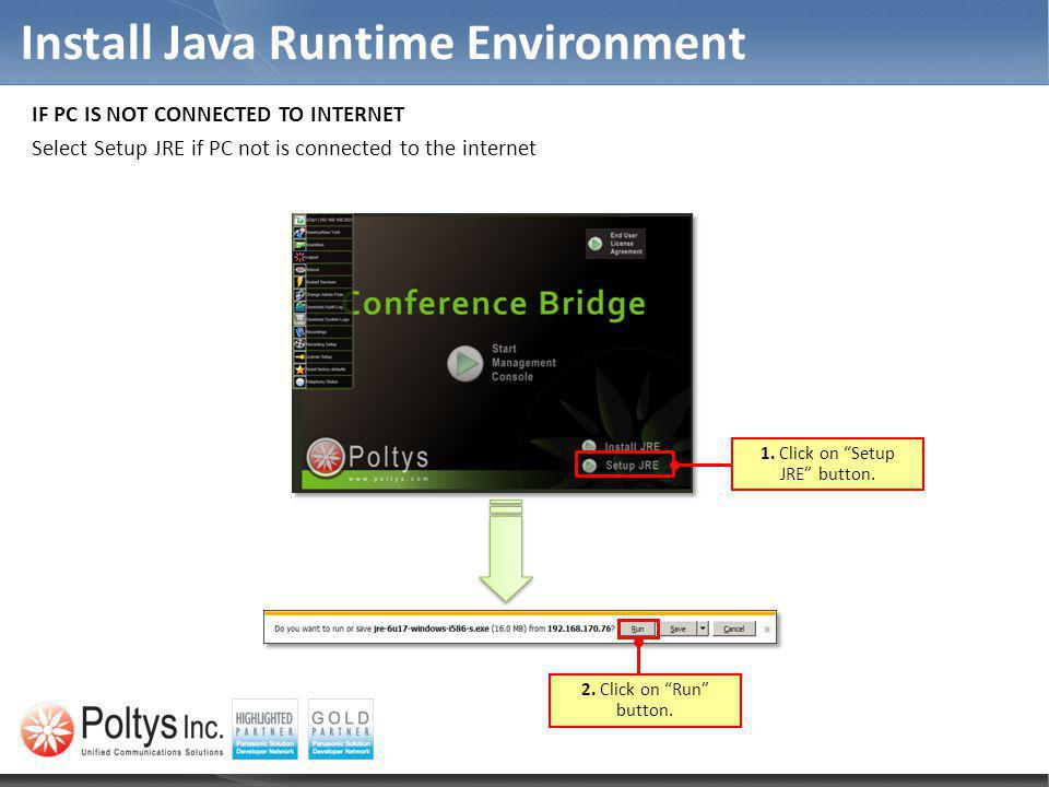 Install Java Runtime Environment 1. Click on Setup JRE button. 2. Click on Run button. IF PC IS NOT CONNECTED TO INTERNET Select Setup JRE if PC not i