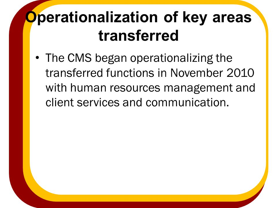 Operationalization of key areas transferred The CMS began operationalizing the transferred functions in November 2010 with human resources management