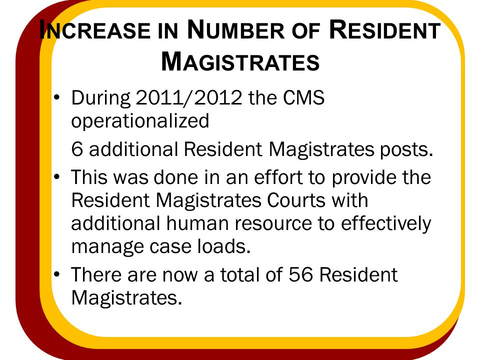 I NCREASE IN N UMBER OF R ESIDENT M AGISTRATES During 2011/2012 the CMS operationalized 6 additional Resident Magistrates posts. This was done in an e
