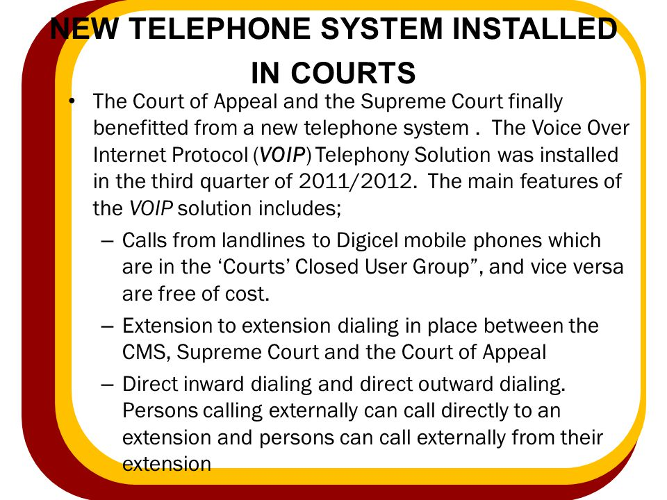 NEW TELEPHONE SYSTEM INSTALLED IN COURTS The Court of Appeal and the Supreme Court finally benefitted from a new telephone system. The Voice Over Inte