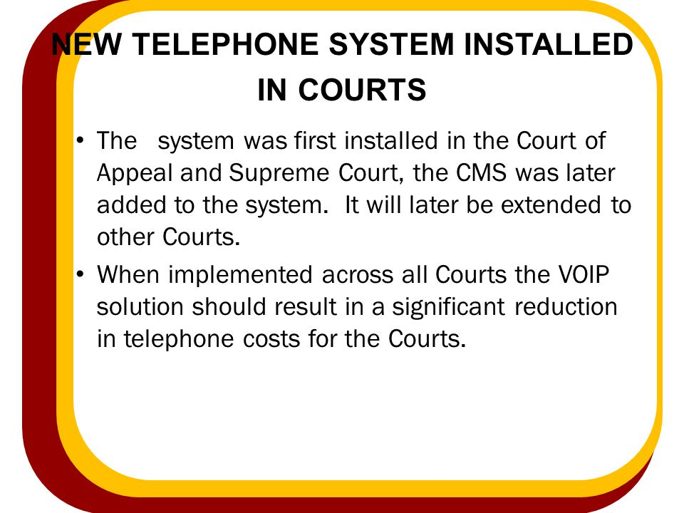 NEW TELEPHONE SYSTEM INSTALLED IN COURTS The system was first installed in the Court of Appeal and Supreme Court, the CMS was later added to the syste