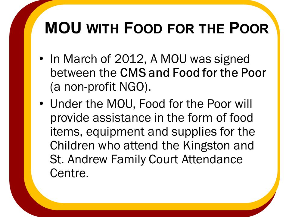 MOU WITH F OOD FOR THE P OOR In March of 2012, A MOU was signed between the CMS and Food for the Poor (a non-profit NGO). Under the MOU, Food for the
