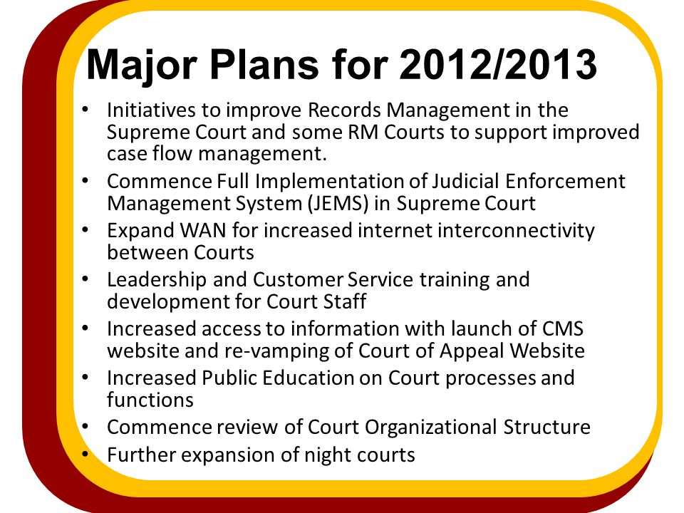 Major Plans for 2012/2013 Initiatives to improve Records Management in the Supreme Court and some RM Courts to support improved case flow management.