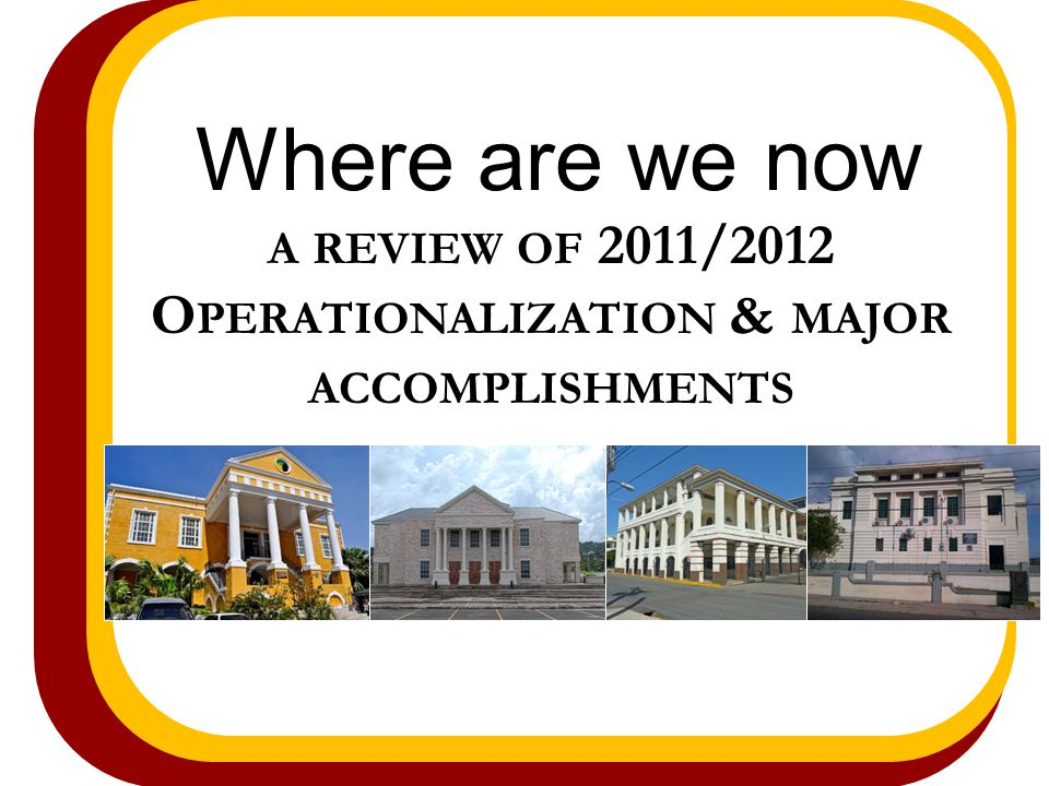 Where are we now A REVIEW OF 2011/2012 O PERATIONALIZATION & MAJOR ACCOMPLISHMENTS