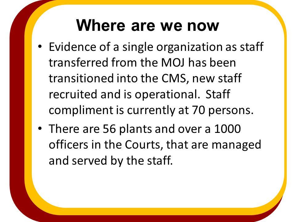 Where are we now Evidence of a single organization as staff transferred from the MOJ has been transitioned into the CMS, new staff recruited and is op