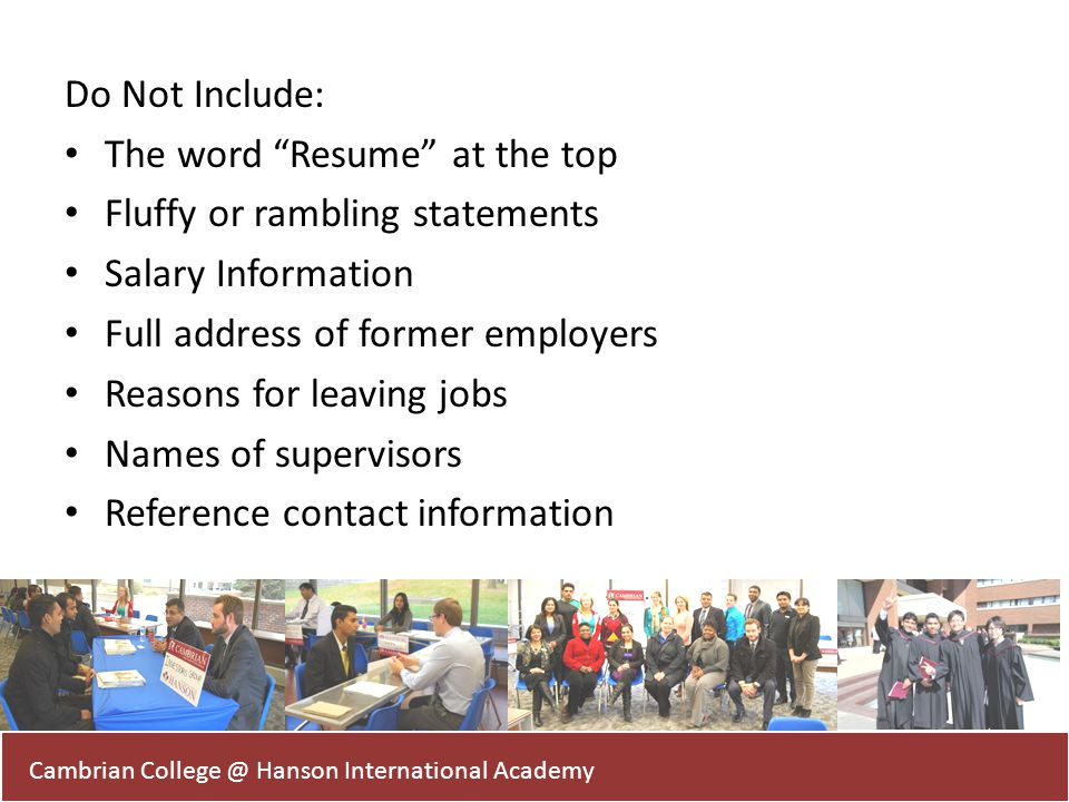 Do Not Include: The word Resume at the top Fluffy or rambling statements Salary Information Full address of former employers Reasons for leaving jobs