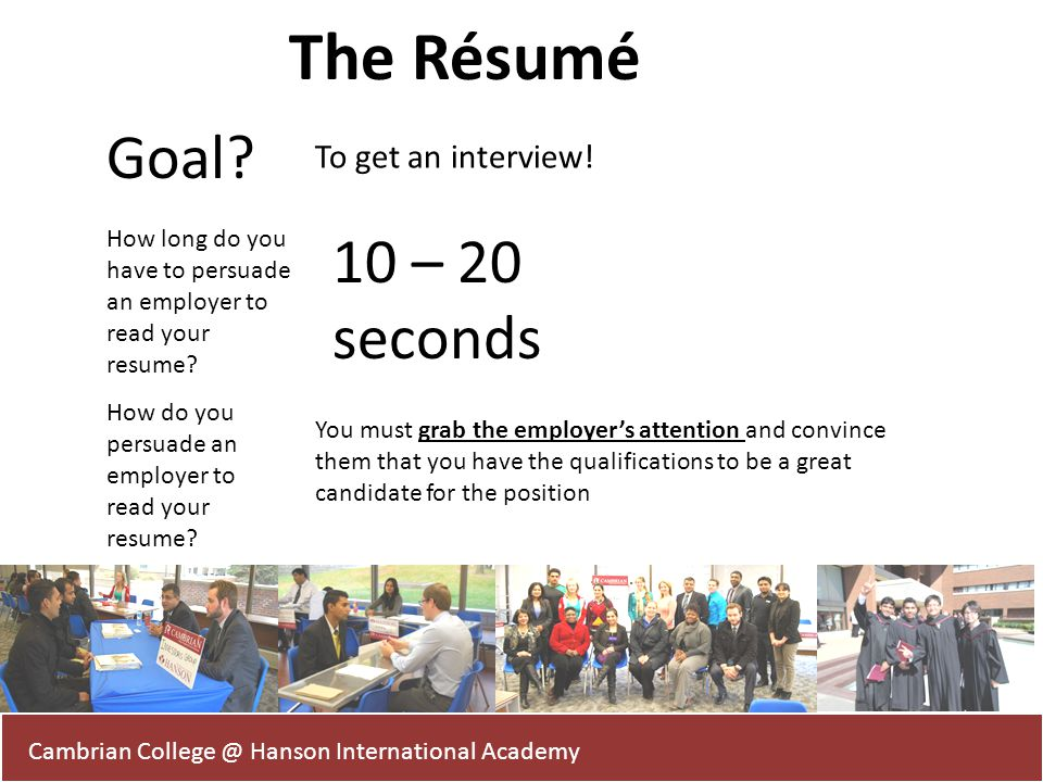 Cambrian College @ Hanson International Academy The Résumé Goal? To get an interview! How long do you have to persuade an employer to read your resume