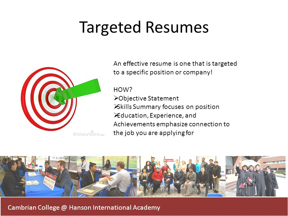 Targeted Resumes Cambrian College @ Hanson International Academy An effective resume is one that is targeted to a specific position or company! HOW? O