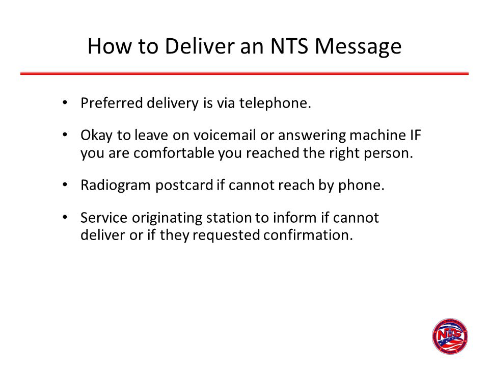 How to Deliver an NTS Message Preferred delivery is via telephone. Okay to leave on voicemail or answering machine IF you are comfortable you reached