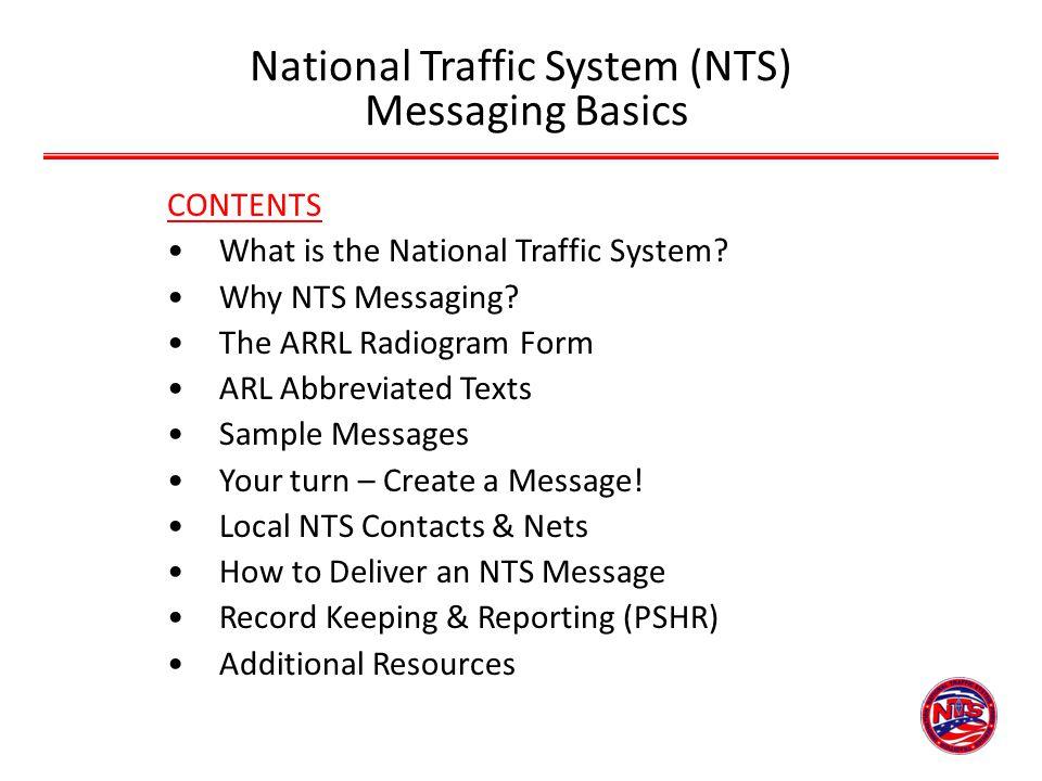 National Traffic System (NTS) Messaging Basics CONTENTS What is the National Traffic System? Why NTS Messaging? The ARRL Radiogram Form ARL Abbreviate