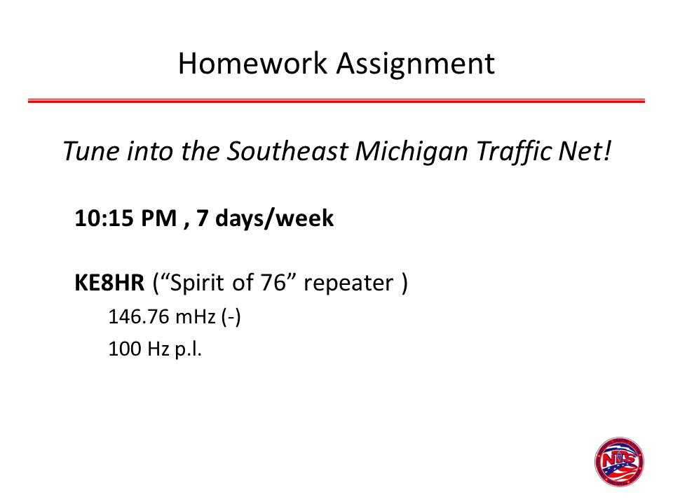 Homework Assignment Tune into the Southeast Michigan Traffic Net! 10:15 PM, 7 days/week KE8HR (Spirit of 76 repeater ) 146.76 mHz (-) 100 Hz p.l.