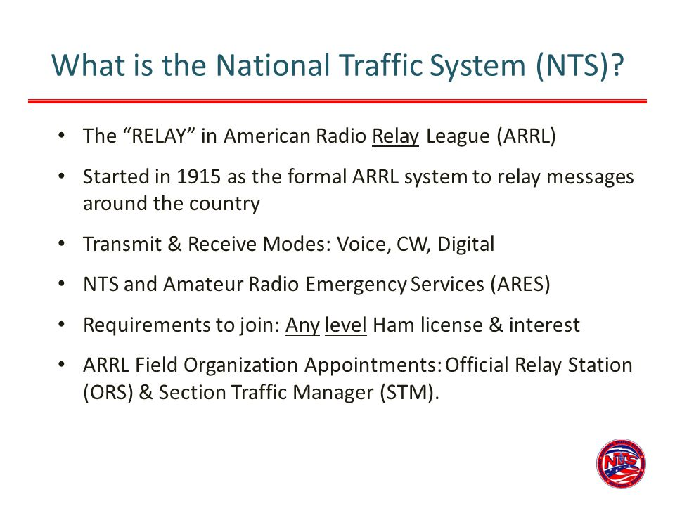 What is the National Traffic System (NTS)? The RELAY in American Radio Relay League (ARRL) Started in 1915 as the formal ARRL system to relay messages