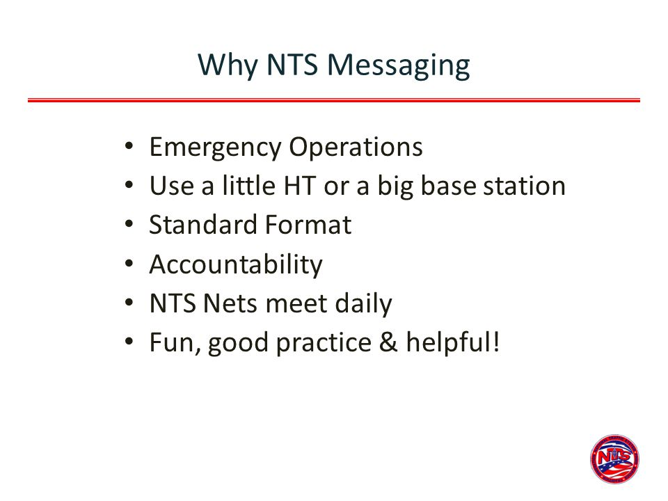 Why NTS Messaging Emergency Operations Use a little HT or a big base station Standard Format Accountability NTS Nets meet daily Fun, good practice & h