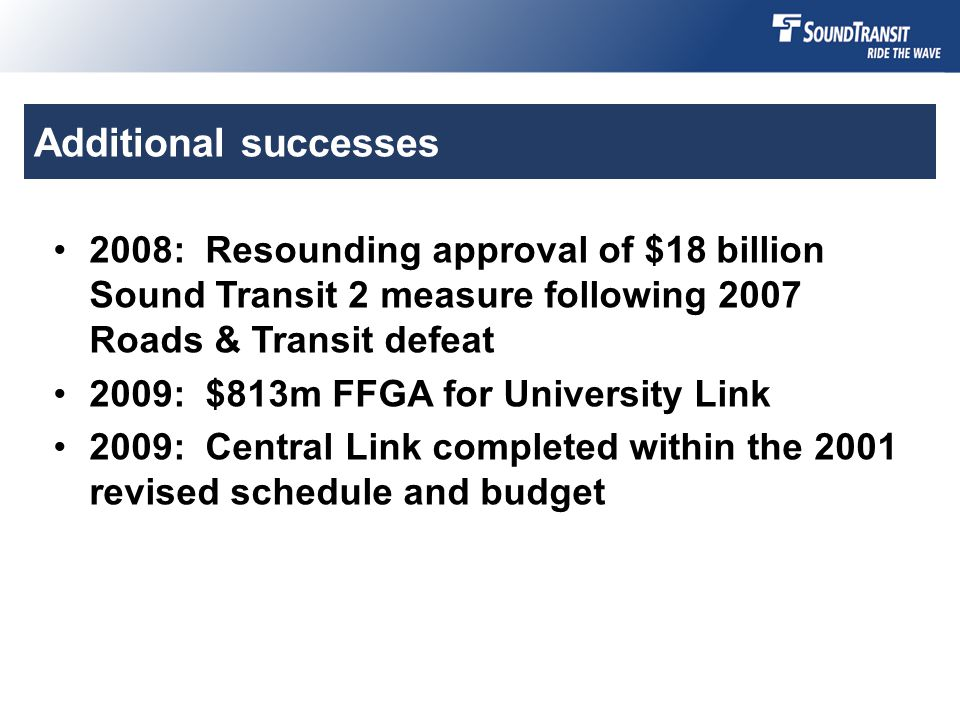 Additional successes 2008: Resounding approval of $18 billionSound Transit 2 measure following 2007Roads & Transit defeat 2009: $813m FFGA for University Link 2009: Central Link completed within the 2001revised schedule and budget
