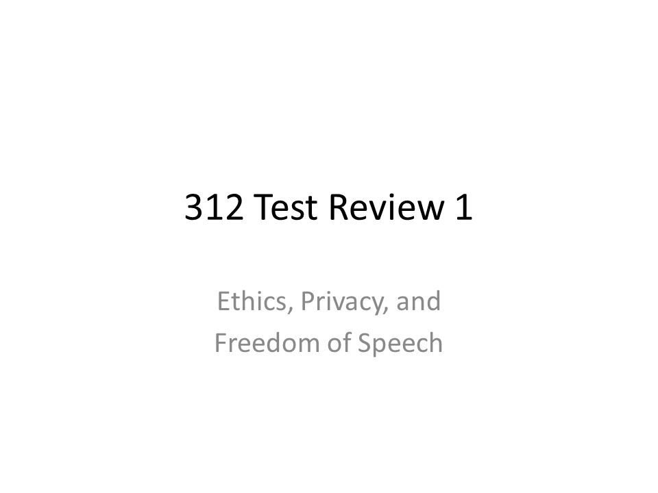 312 Test Review 1 Ethics, Privacy, and Freedom of Speech