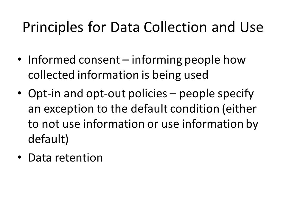 Principles for Data Collection and Use Informed consent – informing people how collected information is being used Opt-in and opt-out policies – peopl