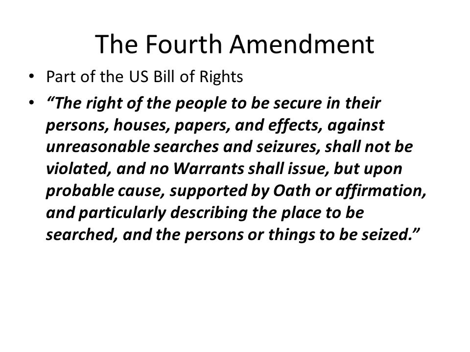 The Fourth Amendment Part of the US Bill of Rights The right of the people to be secure in their persons, houses, papers, and effects, against unreaso