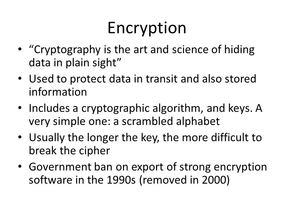 Encryption Cryptography is the art and science of hiding data in plain sight Used to protect data in transit and also stored information Includes a cr