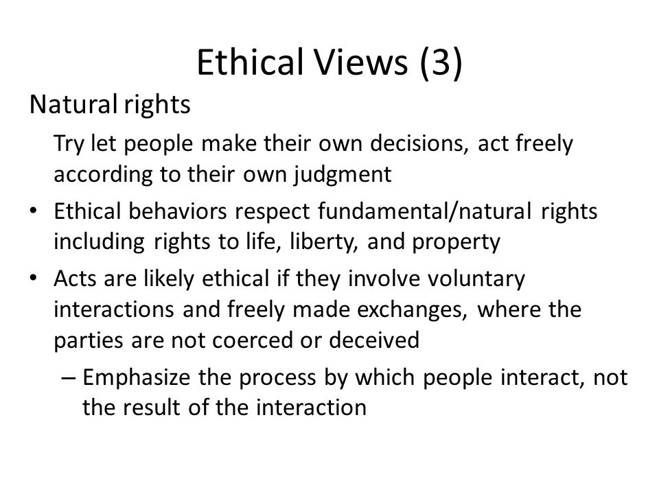 Ethical Views (3) Natural rights Try let people make their own decisions, act freely according to their own judgment Ethical behaviors respect fundame