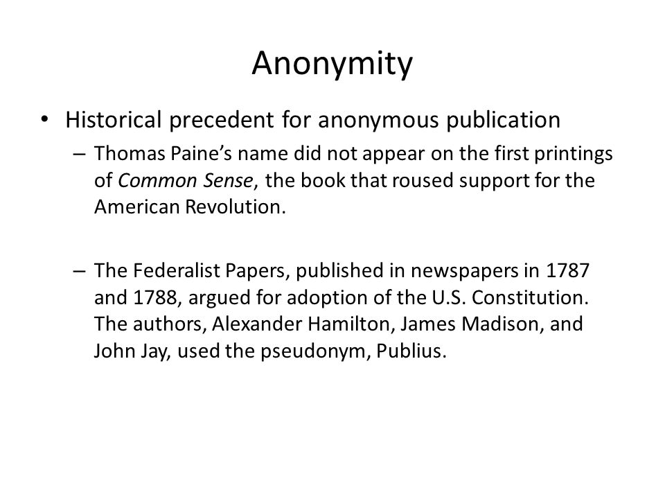Anonymity Historical precedent for anonymous publication – Thomas Paines name did not appear on the first printings of Common Sense, the book that rou