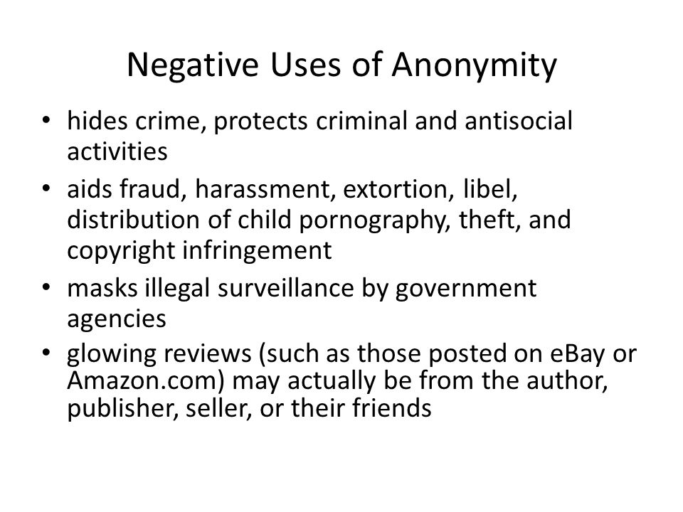 Negative Uses of Anonymity hides crime, protects criminal and antisocial activities aids fraud, harassment, extortion, libel, distribution of child po