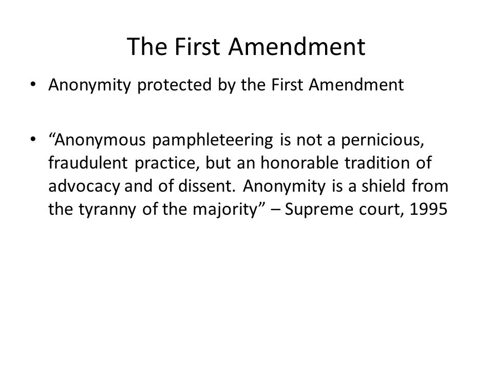 The First Amendment Anonymity protected by the First Amendment Anonymous pamphleteering is not a pernicious, fraudulent practice, but an honorable tra