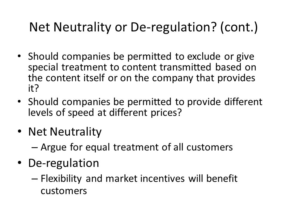 Net Neutrality or De-regulation? (cont.) Should companies be permitted to exclude or give special treatment to content transmitted based on the conten