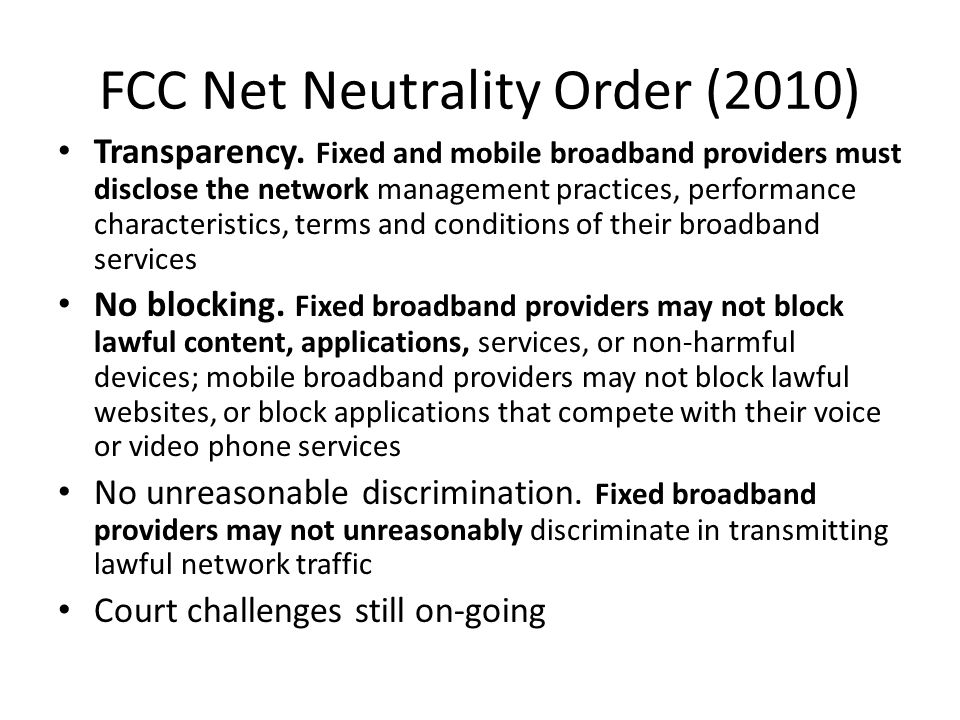FCC Net Neutrality Order (2010) Transparency. Fixed and mobile broadband providers must disclose the network management practices, performance charact