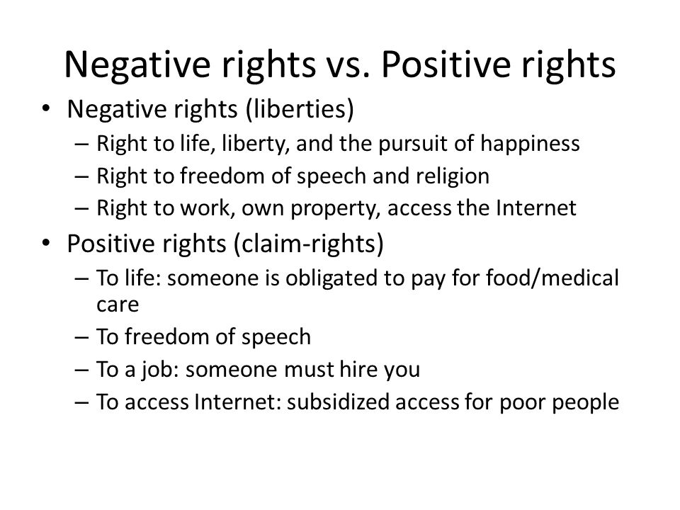 Negative rights vs. Positive rights Negative rights (liberties) – Right to life, liberty, and the pursuit of happiness – Right to freedom of speech an
