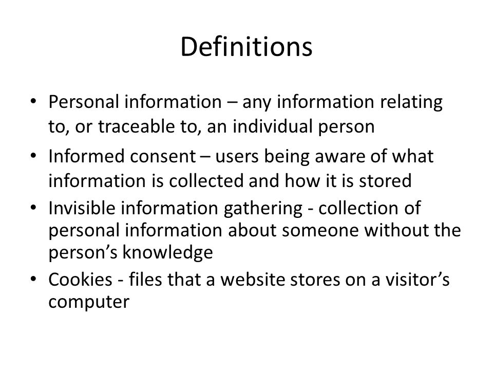 Definitions Personal information – any information relating to, or traceable to, an individual person Informed consent – users being aware of what inf