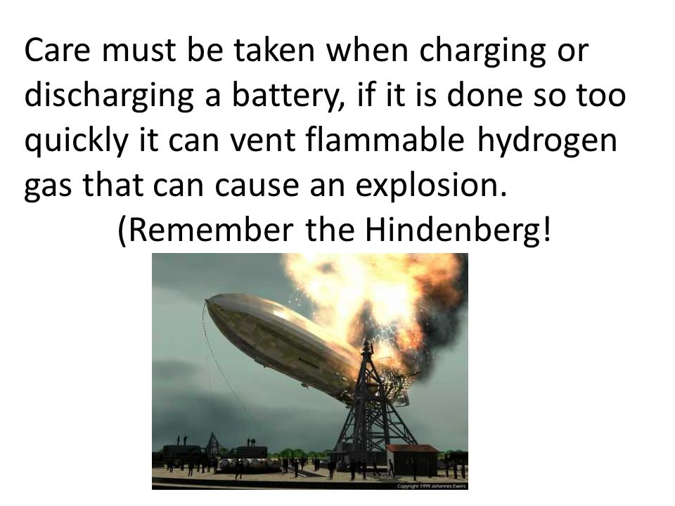 Care must be taken when charging or discharging a battery, if it is done so too quickly it can vent flammable hydrogen gas that can cause an explosion.