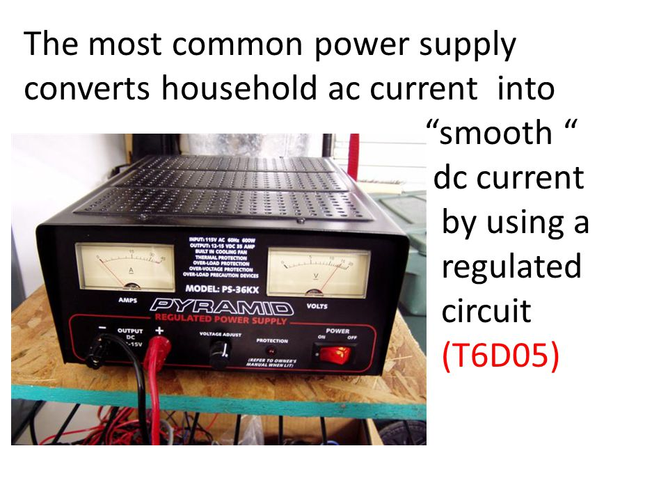 The most common power supply converts household ac current into smooth dc current by using a regulated circuit (T6D05)