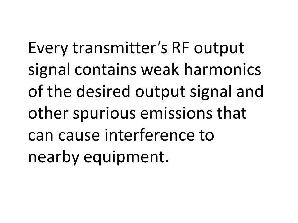 Every transmitters RF output signal contains weak harmonics of the desired output signal and other spurious emissions that can cause interference to nearby equipment.