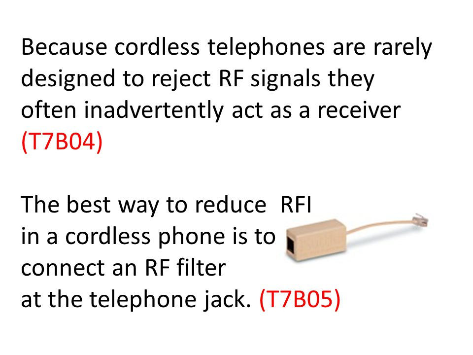 Because cordless telephones are rarely designed to reject RF signals they often inadvertently act as a receiver (T7B04) The best way to reduce RFI in a cordless phone is to connect an RF filter at the telephone jack.