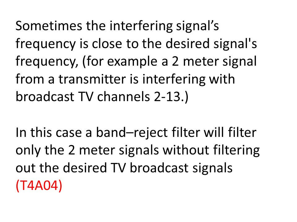 Sometimes the interfering signals frequency is close to the desired signal s frequency, (for example a 2 meter signal from a transmitter is interfering with broadcast TV channels 2-13.) In this case a band–reject filter will filter only the 2 meter signals without filtering out the desired TV broadcast signals (T4A04)