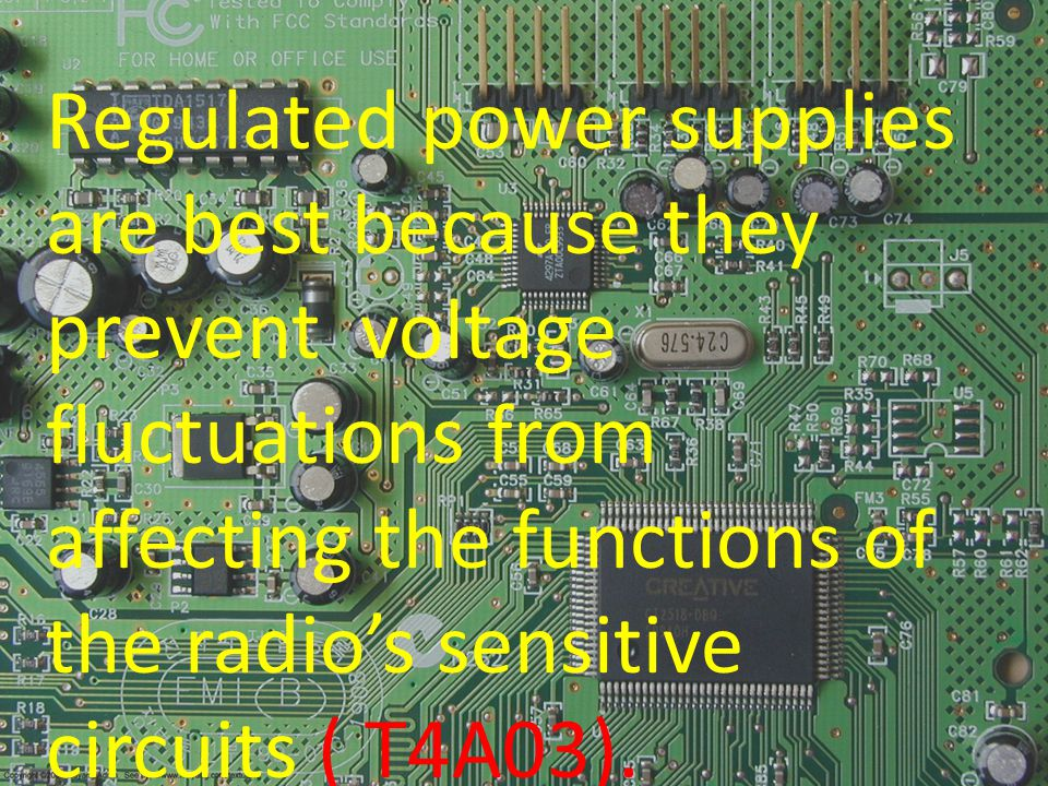 Regulated power supplies are best because they prevent voltage fluctuations from affecting the functions of the radios sensitive circuits ( T4A03).
